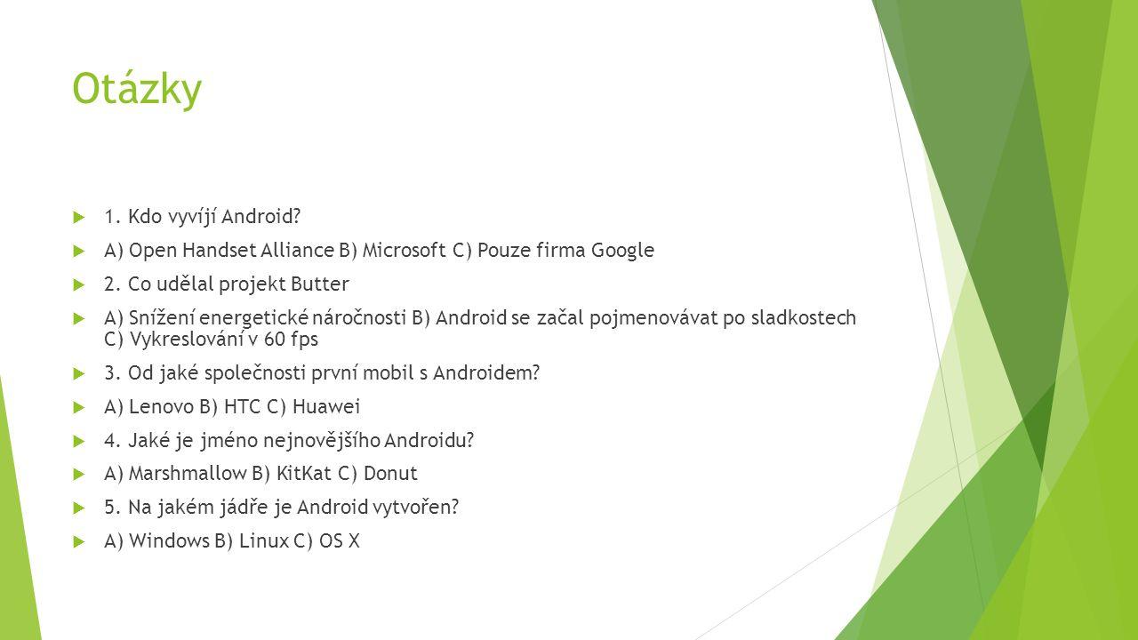 Otázky  1. Kdo vyvíjí Android.  A) Open Handset Alliance B) Microsoft C) Pouze firma Google  2.