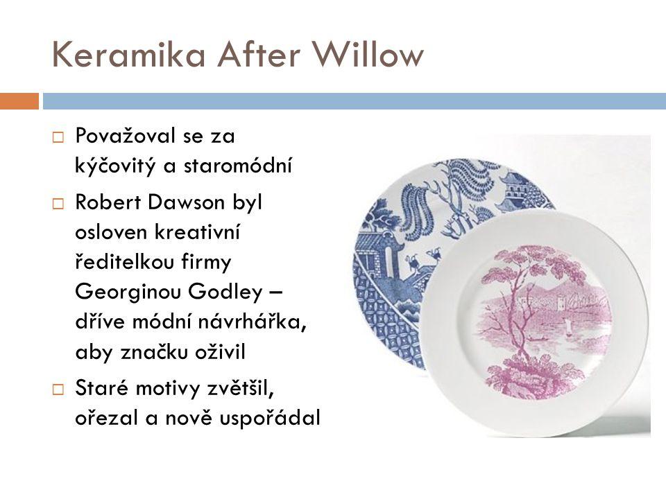 Keramika After Willow  Považoval se za kýčovitý a staromódní  Robert Dawson byl osloven kreativní ředitelkou firmy Georginou Godley – dříve módní návrhářka, aby značku oživil  Staré motivy zvětšil, ořezal a nově uspořádal
