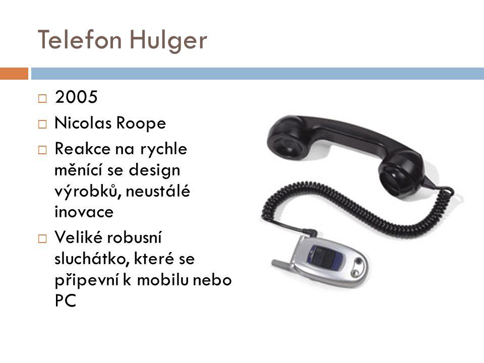 Telefon Hulger  2005  Nicolas Roope  Reakce na rychle měnící se design výrobků, neustálé inovace  Veliké robusní sluchátko, které se připevní k mobilu nebo PC