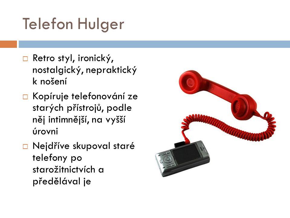 Telefon Hulger  Retro styl, ironický, nostalgický, nepraktický k nošení  Kopíruje telefonování ze starých přístrojů, podle něj intimnější, na vyšší úrovni  Nejdříve skupoval staré telefony po starožitnictvích a předělával je