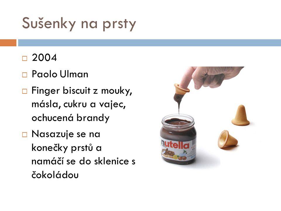 Sušenky na prsty  2004  Paolo Ulman  Finger biscuit z mouky, másla, cukru a vajec, ochucená brandy  Nasazuje se na konečky prstů a namáčí se do sklenice s čokoládou