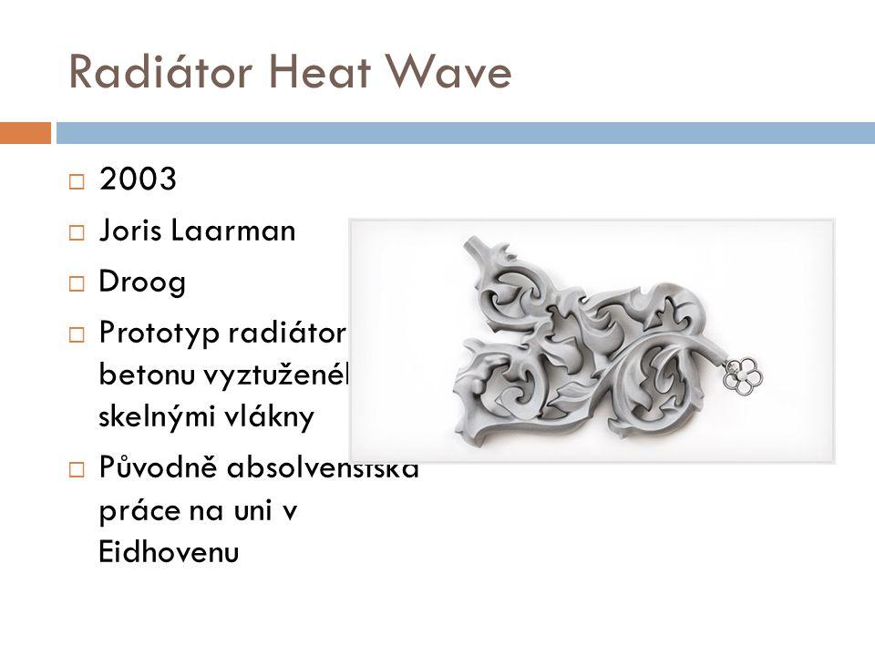 Radiátor Heat Wave  2003  Joris Laarman  Droog  Prototyp radiátoru z betonu vyztuženého skelnými vlákny  Původně absolvenstská práce na uni v Eidhovenu