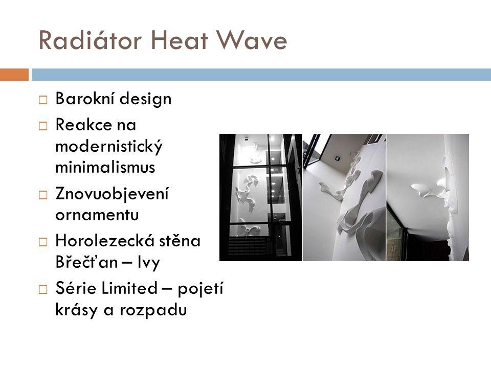 Radiátor Heat Wave  Barokní design  Reakce na modernistický minimalismus  Znovuobjevení ornamentu  Horolezecká stěna Břečťan – Ivy  Série Limited – pojetí krásy a rozpadu