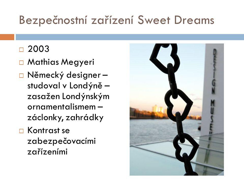 Bezpečnostní zařízení Sweet Dreams  2003  Mathias Megyeri  Německý designer – studoval v Londýně – zasažen Londýnským ornamentalismem – záclonky, zahrádky  Kontrast se zabezpečovacími zařízeními