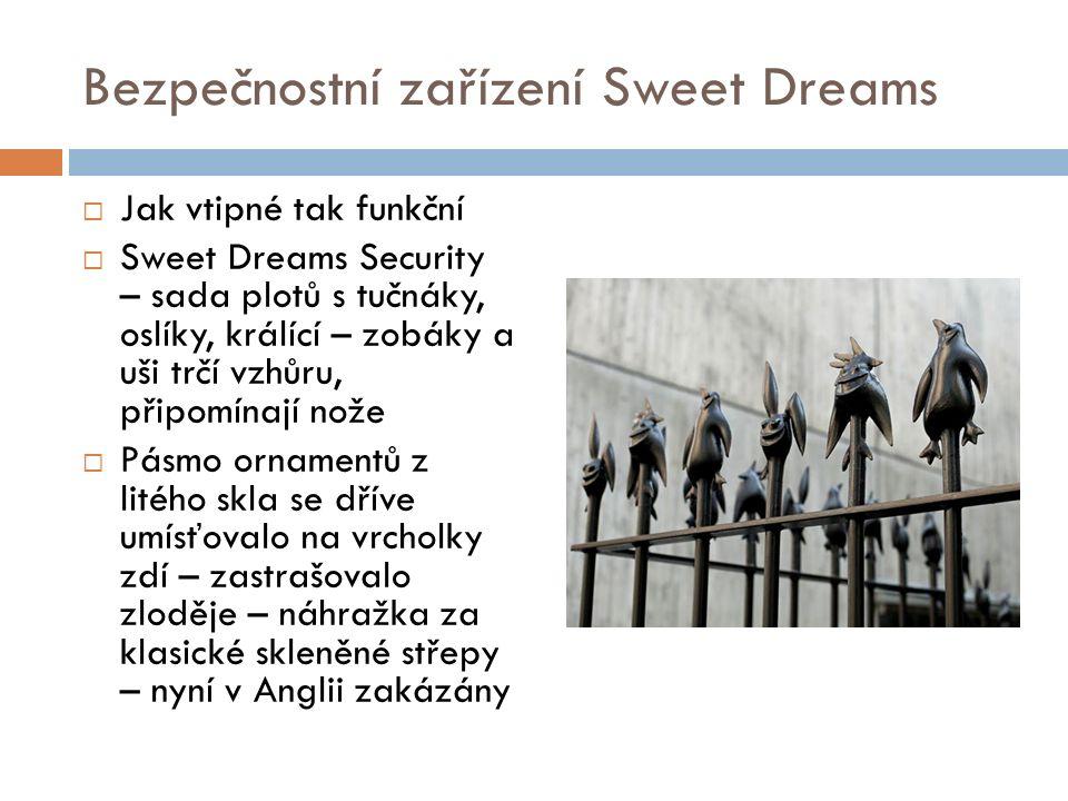 Bezpečnostní zařízení Sweet Dreams  Jak vtipné tak funkční  Sweet Dreams Security – sada plotů s tučnáky, oslíky, králící – zobáky a uši trčí vzhůru, připomínají nože  Pásmo ornamentů z litého skla se dříve umísťovalo na vrcholky zdí – zastrašovalo zloděje – náhražka za klasické skleněné střepy – nyní v Anglii zakázány