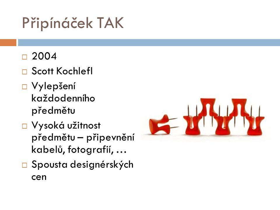 Připínáček TAK  2004  Scott Kochlefl  Vylepšení každodenního předmětu  Vysoká užitnost předmětu – připevnění kabelů, fotografií, …  Spousta designérských cen
