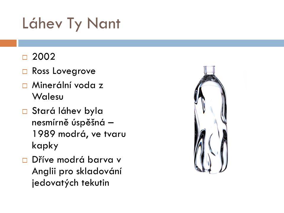 Láhev Ty Nant  2002  Ross Lovegrove  Minerální voda z Walesu  Stará láhev byla nesmírně úspěšná – 1989 modrá, ve tvaru kapky  Dříve modrá barva v Anglii pro skladování jedovatých tekutin