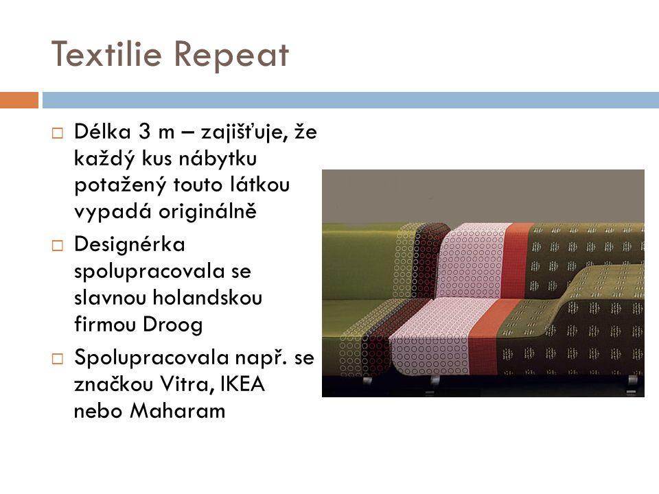 Textilie Repeat  Délka 3 m – zajišťuje, že každý kus nábytku potažený touto látkou vypadá originálně  Designérka spolupracovala se slavnou holandskou firmou Droog  Spolupracovala např.