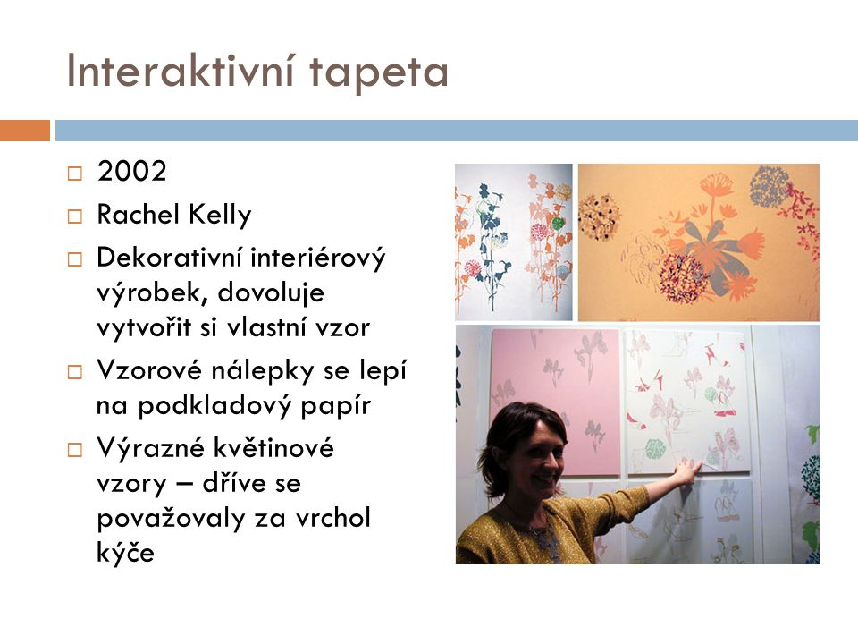 Interaktivní tapeta  2002  Rachel Kelly  Dekorativní interiérový výrobek, dovoluje vytvořit si vlastní vzor  Vzorové nálepky se lepí na podkladový papír  Výrazné květinové vzory – dříve se považovaly za vrchol kýče