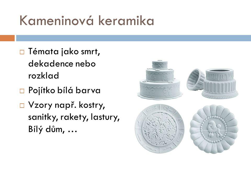 Kameninová keramika  Témata jako smrt, dekadence nebo rozklad  Pojítko bílá barva  Vzory např.