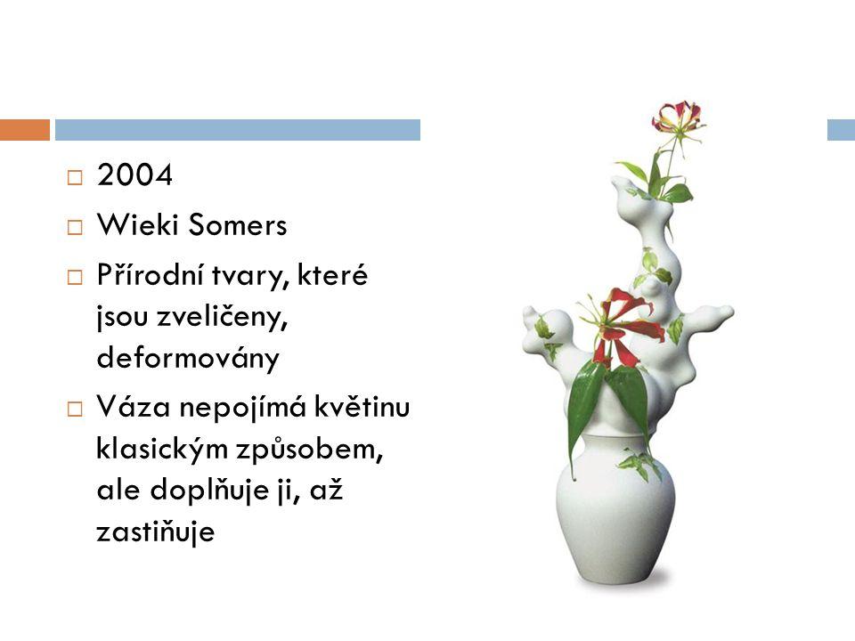  2004  Wieki Somers  Přírodní tvary, které jsou zveličeny, deformovány  Váza nepojímá květinu klasickým způsobem, ale doplňuje ji, až zastiňuje