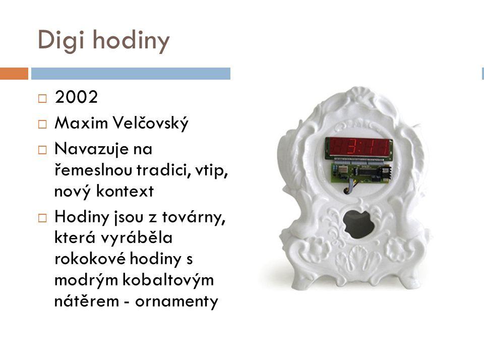 Digi hodiny  2002  Maxim Velčovský  Navazuje na řemeslnou tradici, vtip, nový kontext  Hodiny jsou z továrny, která vyráběla rokokové hodiny s modrým kobaltovým nátěrem - ornamenty