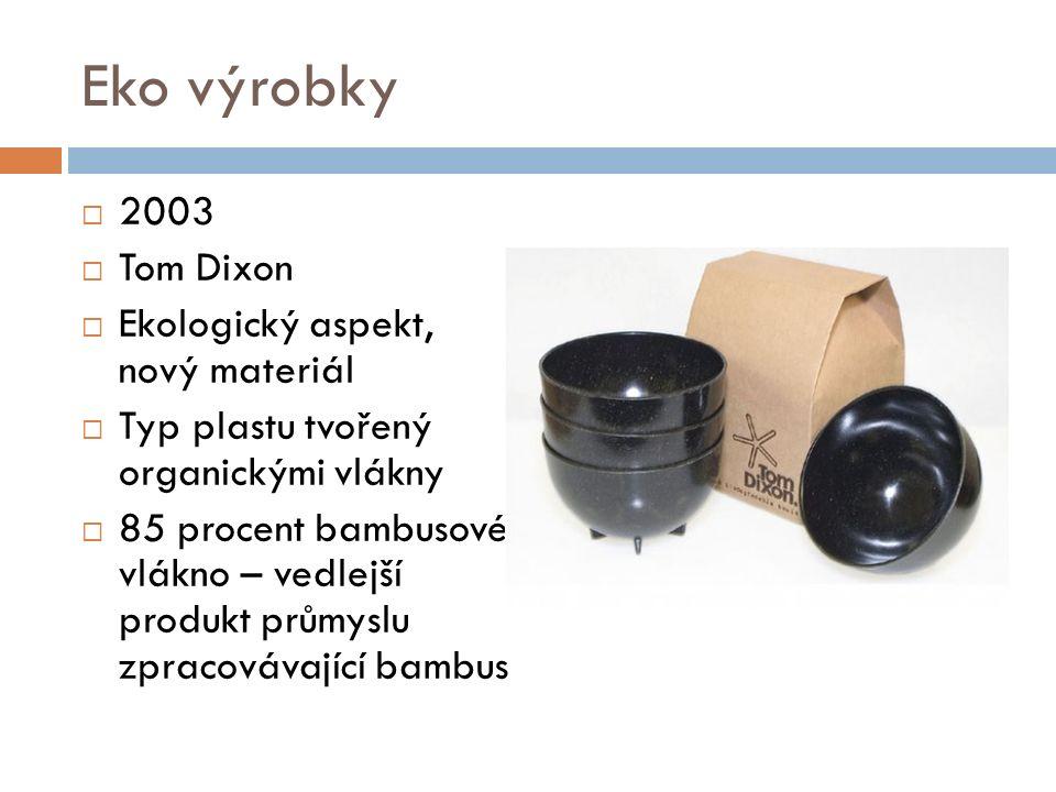 Eko výrobky  2003  Tom Dixon  Ekologický aspekt, nový materiál  Typ plastu tvořený organickými vlákny  85 procent bambusové vlákno – vedlejší produkt průmyslu zpracovávající bambus