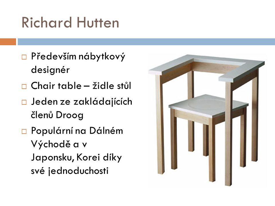 Richard Hutten  Především nábytkový designér  Chair table – židle stůl  Jeden ze zakládajících členů Droog  Populární na Dálném Východě a v Japonsku, Korei díky své jednoduchosti
