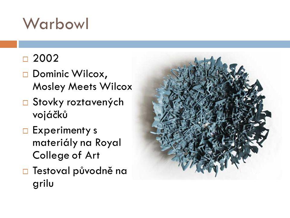 Warbowl  2002  Dominic Wilcox, Mosley Meets Wilcox  Stovky roztavených vojáčků  Experimenty s materiály na Royal College of Art  Testoval původně na grilu