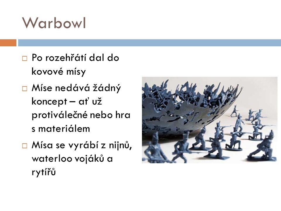 Warbowl  Po rozehřátí dal do kovové mísy  Míse nedává žádný koncept – ať už protiválečné nebo hra s materiálem  Mísa se vyrábí z nijnů, waterloo vojáků a rytířů
