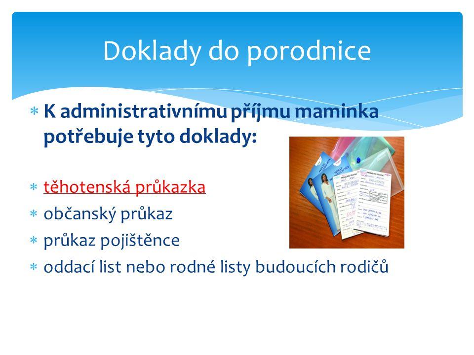  K administrativnímu příjmu maminka potřebuje tyto doklady:  těhotenská průkazka  občanský průkaz  průkaz pojištěnce  oddací list nebo rodné listy budoucích rodičů Doklady do porodnice