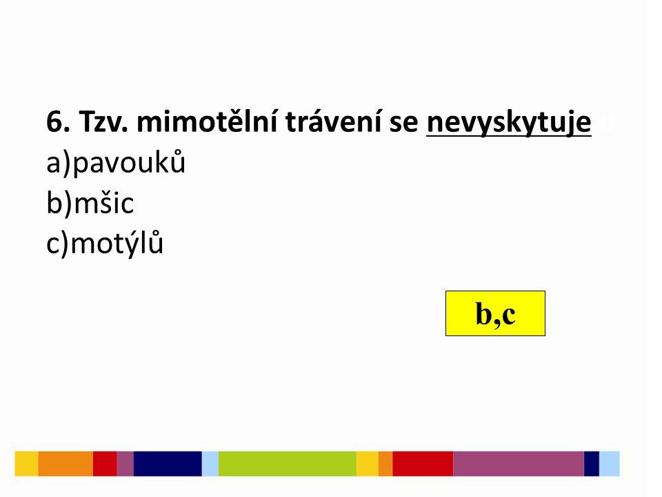 6. Tzv. mimotělní trávení se nevyskytuje u a)pavouků b)mšic c)motýlů b,c