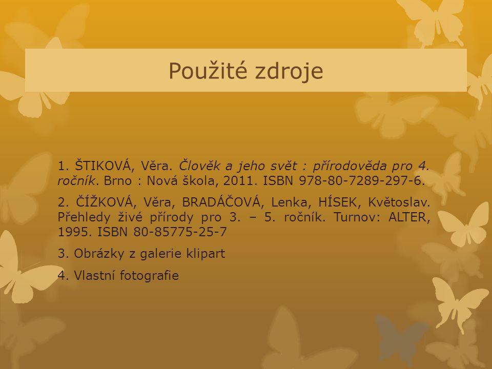 Použité zdroje 1. ŠTIKOVÁ, Věra. Člověk a jeho svět : přírodověda pro 4. ročník. Brno : Nová škola, 2011. ISBN 978-80-7289-297-6. 2. ČÍŽKOVÁ, Věra, BR