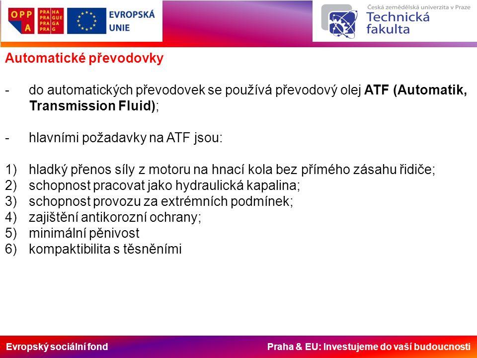 Evropský sociální fond Praha & EU: Investujeme do vaší budoucnosti -pro ATF kapaliny nebyla vytvořena žádná oficiální klasifikace, ale vycházelo se z doporučení firem Ford a GM (předních výrobců automatických převodovek); -požadavky na ATF se postupem času ujednotily a dnešní kapaliny splňují nároky obou výrobců; -obecným pravidlem je, že olej splňující přísnější podmínky je možné použít také do systémů s požadavky mírnějšími a nikoliv obráceně.