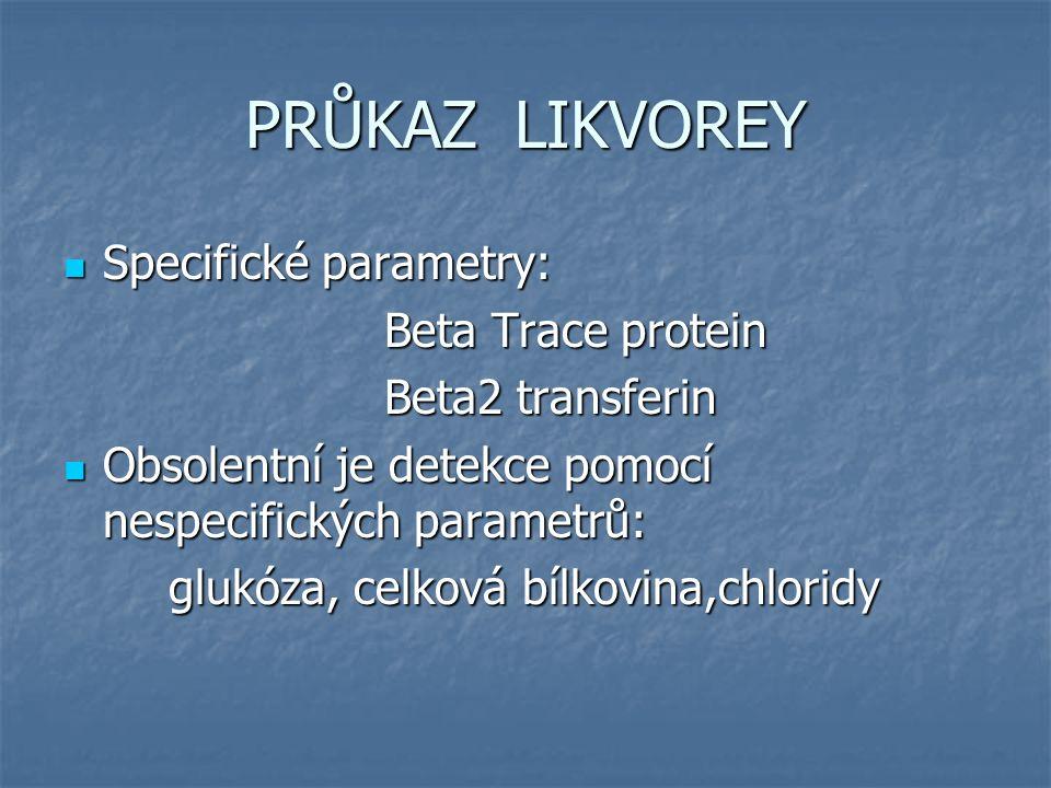 PRŮKAZ LIKVOREY Specifické parametry: Specifické parametry: Beta Trace protein Beta Trace protein Beta2 transferin Beta2 transferin Obsolentní je detekce pomocí nespecifických parametrů: Obsolentní je detekce pomocí nespecifických parametrů: glukóza, celková bílkovina,chloridy