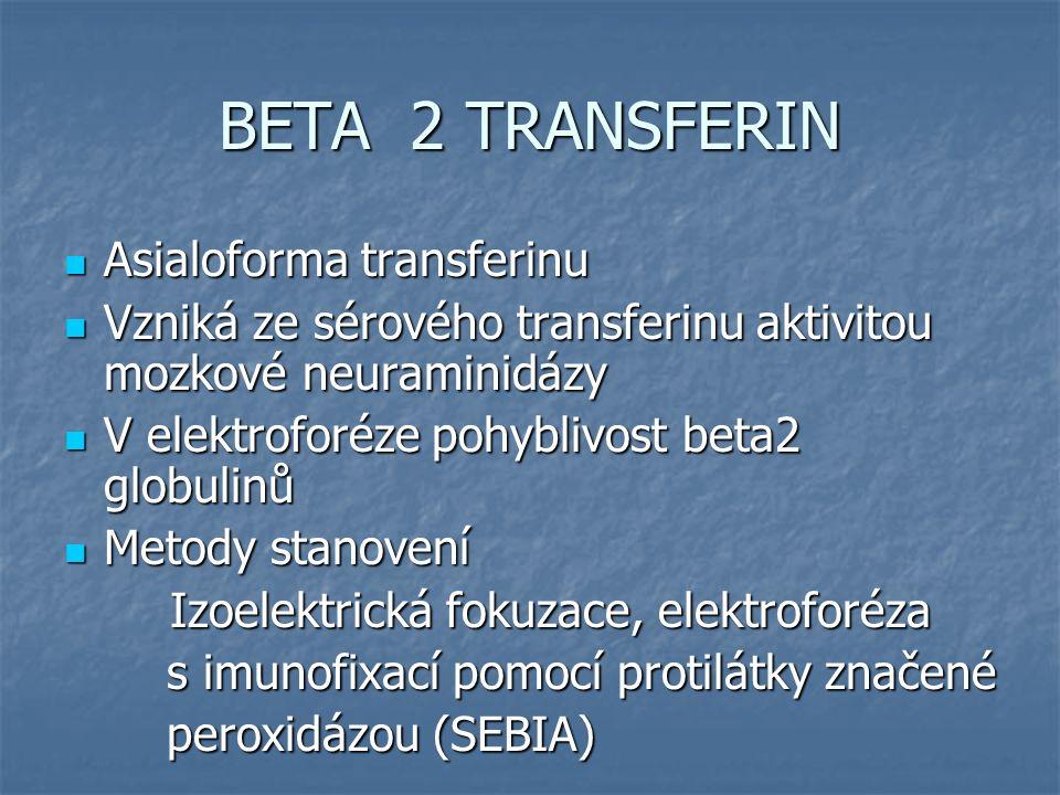 BETA 2 TRANSFERIN Asialoforma transferinu Asialoforma transferinu Vzniká ze sérového transferinu aktivitou mozkové neuraminidázy Vzniká ze sérového transferinu aktivitou mozkové neuraminidázy V elektroforéze pohyblivost beta2 globulinů V elektroforéze pohyblivost beta2 globulinů Metody stanovení Metody stanovení Izoelektrická fokuzace, elektroforéza Izoelektrická fokuzace, elektroforéza s imunofixací pomocí protilátky značené s imunofixací pomocí protilátky značené peroxidázou (SEBIA) peroxidázou (SEBIA)