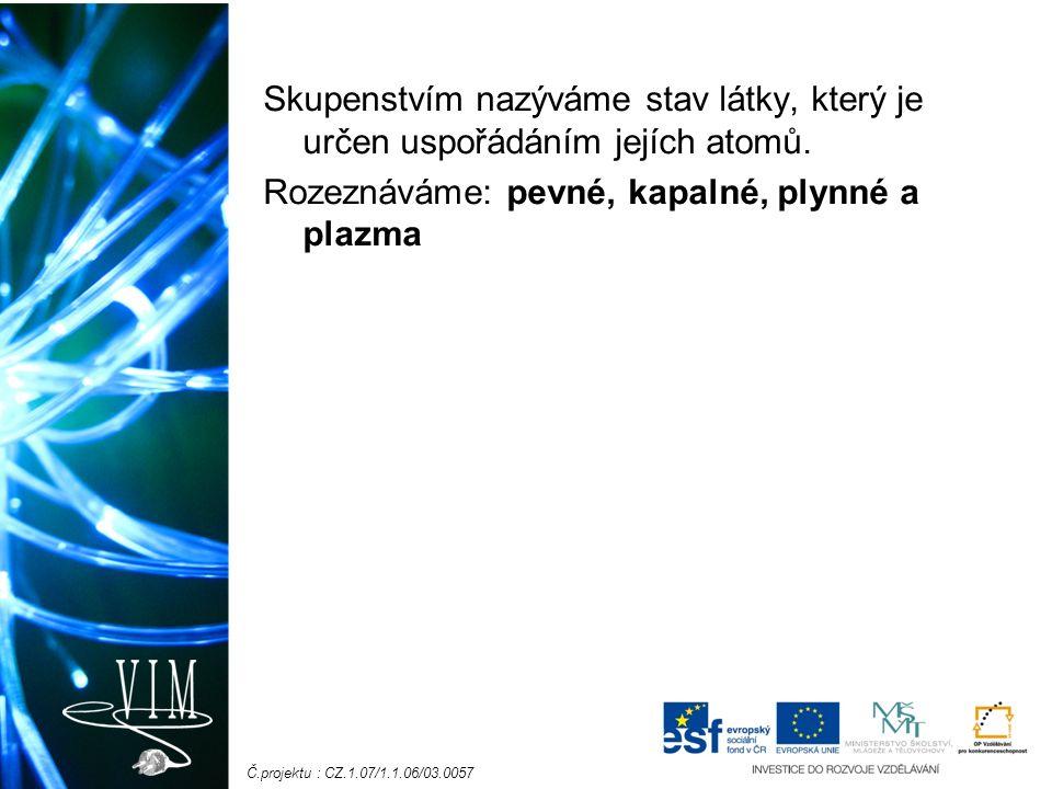 Č.projektu : CZ.1.07/1.1.06/03.0057 Skupenstvím nazýváme stav látky, který je určen uspořádáním jejích atomů.