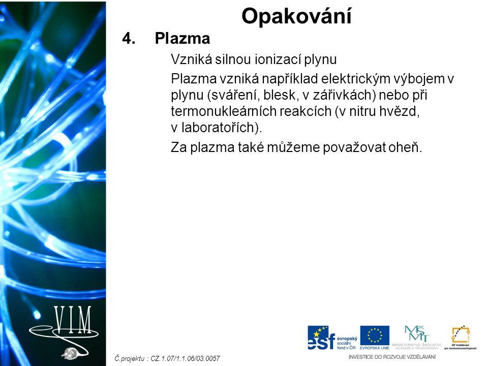 Č.projektu : CZ.1.07/1.1.06/03.0057 4.Plazma Vzniká silnou ionizací plynu Plazma vzniká například elektrickým výbojem v plynu (sváření, blesk, v zářivkách) nebo při termonukleárních reakcích (v nitru hvězd, v laboratořích).