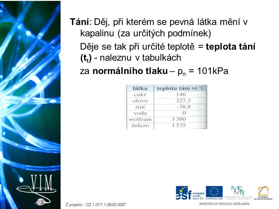 Č.projektu : CZ.1.07/1.1.06/03.0057 Tání: Děj, při kterém se pevná látka mění v kapalinu (za určitých podmínek) Děje se tak při určité teplotě = teplota tání (t t ) - naleznu v tabulkách za normálního tlaku – p n = 101kPa
