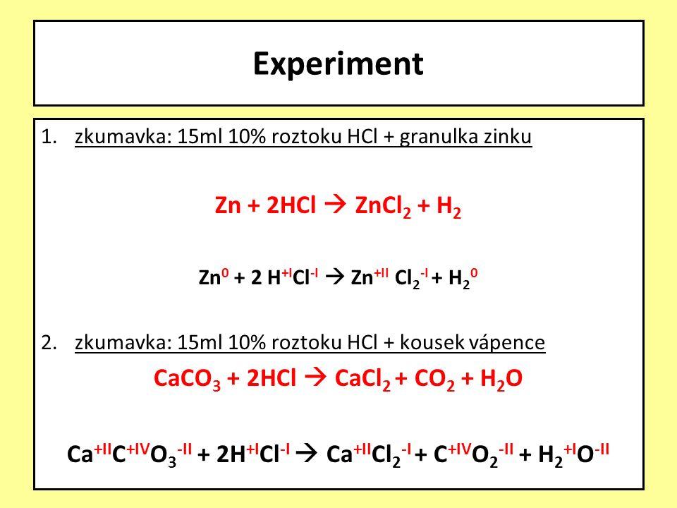 1.zkumavka: 15ml 10% roztoku HCl + granulka zinku Zn + 2HCl  ZnCl 2 + H 2 Zn 0 + 2 H +I Cl -I  Zn +II Cl 2 -I + H 2 0 2.zkumavka: 15ml 10% roztoku HCl + kousek vápence CaCO 3 + 2HCl  CaCl 2 + CO 2 + H 2 O Ca +II C +IV O 3 -II + 2H +I Cl -I  Ca +II Cl 2 -I + C +IV O 2 -II + H 2 +I O -II Experiment
