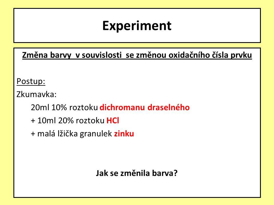 Změna barvy v souvislosti se změnou oxidačního čísla prvku Postup: Zkumavka: 20ml 10% roztoku dichromanu draselného + 10ml 20% roztoku HCl + malá lžička granulek zinku Jak se změnila barva.