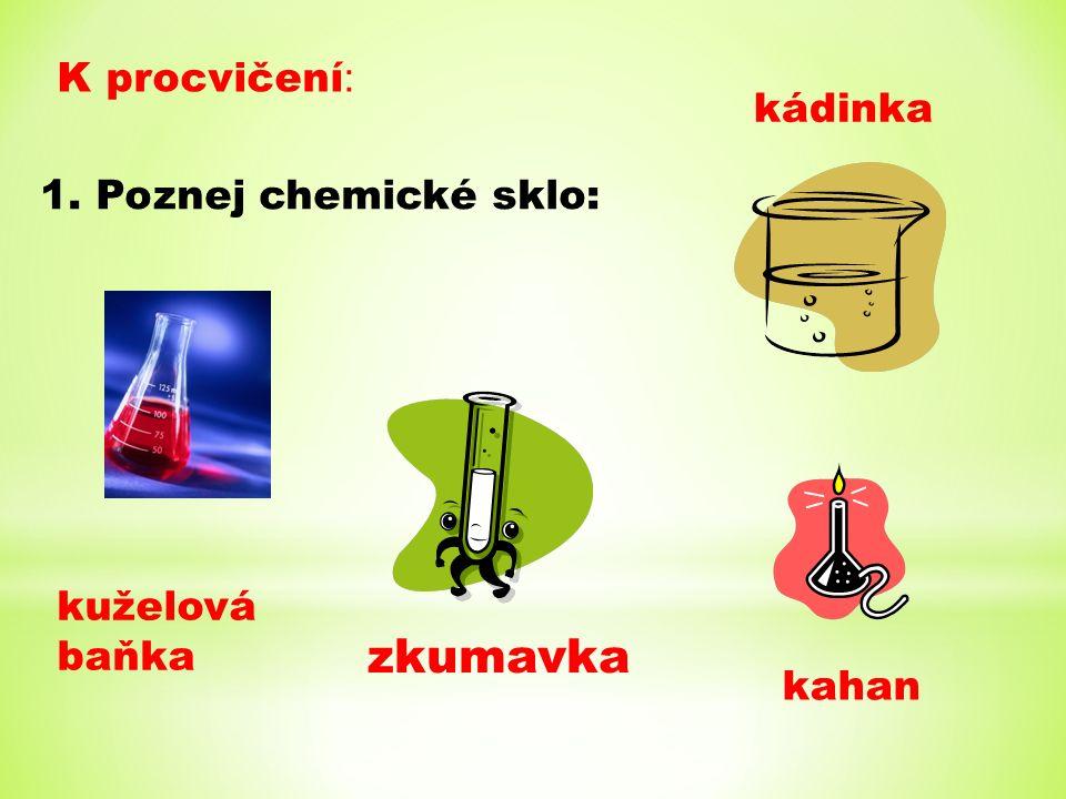 K procvičení : 1. Poznej chemické sklo: kuželová baňka zkumavka kádinka kahan