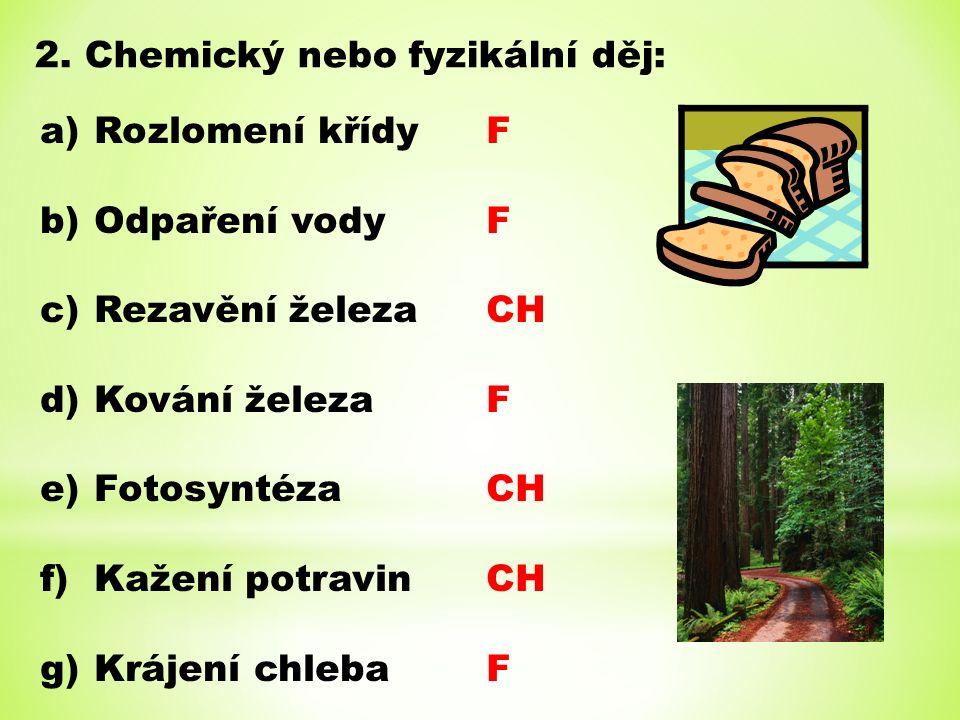 2. Chemický nebo fyzikální děj: a)Rozlomení křídy b)Odpaření vody c)Rezavění železa d)Kování železa e)Fotosyntéza f)Kažení potravin g)Krájení chleba F