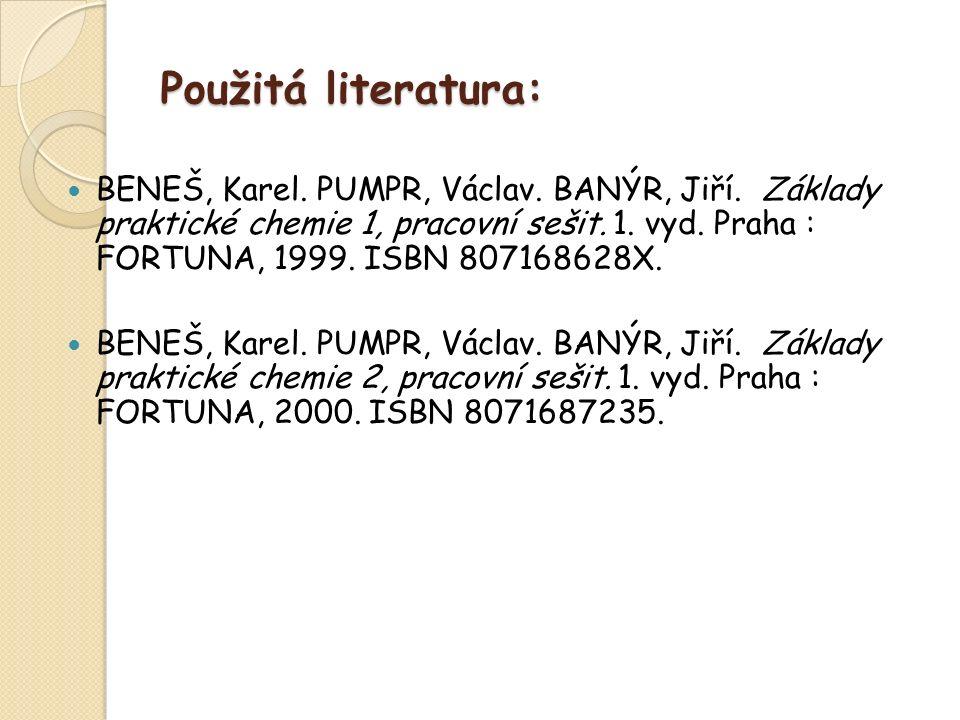 Použitá literatura: BENEŠ, Karel. PUMPR, Václav. BANÝR, Jiří. Základy praktické chemie 1, pracovní sešit. 1. vyd. Praha : FORTUNA, 1999. ISBN 80716862