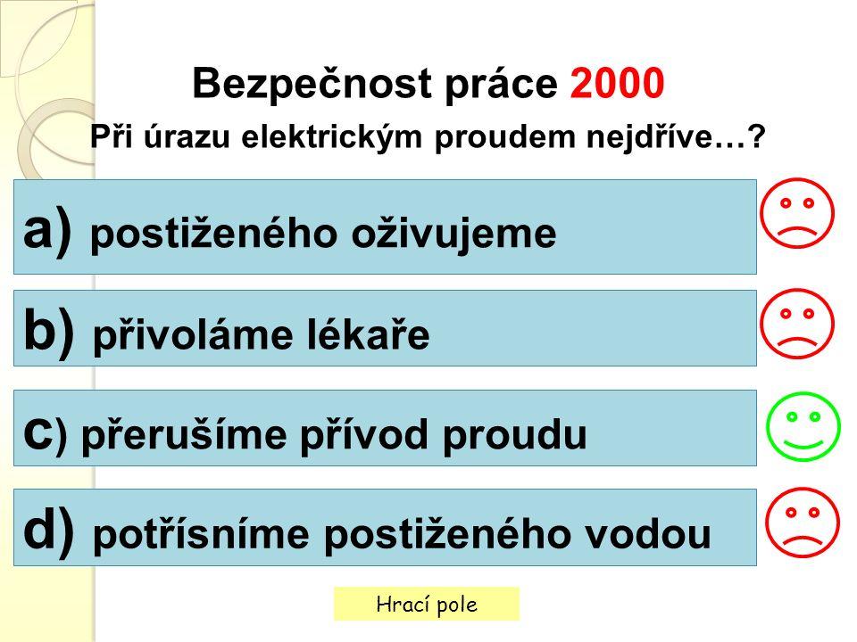 Hrací pole Bezpečnost práce 2000 Při úrazu elektrickým proudem nejdříve…? a) postiženého oživujeme b) přivoláme lékaře c ) přerušíme přívod proudu d)