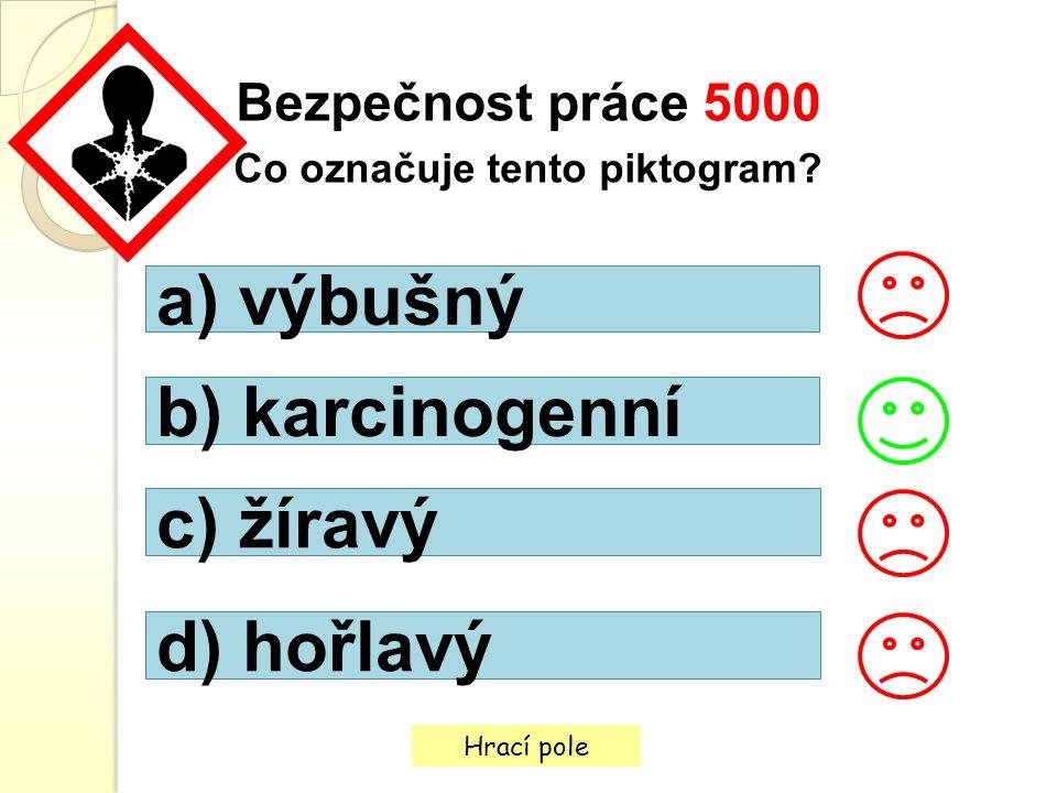 Hrací pole Bezpečnost práce 5000 Co označuje tento piktogram? a) výbušný b) karcinogenní c) žíravý d) hořlavý