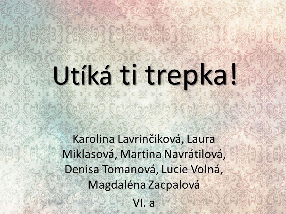 Utíká ti trepka! Karolina Lavrinčiková, Laura Miklasová, Martina Navrátilová, Denisa Tomanová, Lucie Volná, Magdaléna Zacpalová VI. a