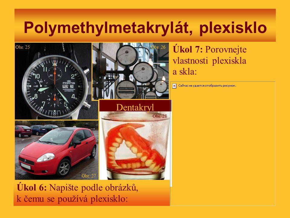 Polymethylmetakrylát, plexisklo Dentakryl Úkol 6: Napište podle obrázků, k čemu se používá plexisklo: Úkol 7: Porovnejte vlastnosti plexiskla a skla: Obr.
