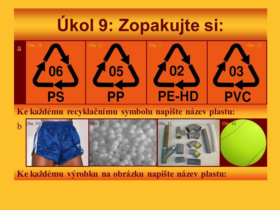 Úkol 9: Zopakujte si: Obr. 131822 a 7Obr. 18Obr. 22 a Obr. 7 Ke každému recyklačnímu symbolu napište název plastu: Obr. 41Obr. 30Obr. 17Obr. 11 b Ke k