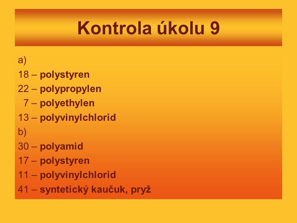 Kontrola úkolu 9 a) 18 – polystyren 22 – polypropylen 7 – polyethylen 13 – polyvinylchlorid b) 30 – polyamid 17 – polystyren 11 – polyvinylchlorid 41 – syntetický kaučuk, pryž