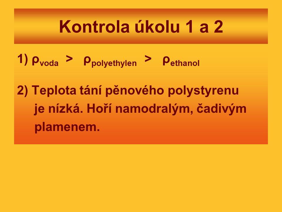 Kontrola úkolu 1 a 2 1) ρ voda > ρ polyethylen > ρ ethanol 2) Teplota tání pěnového polystyrenu je nízká.