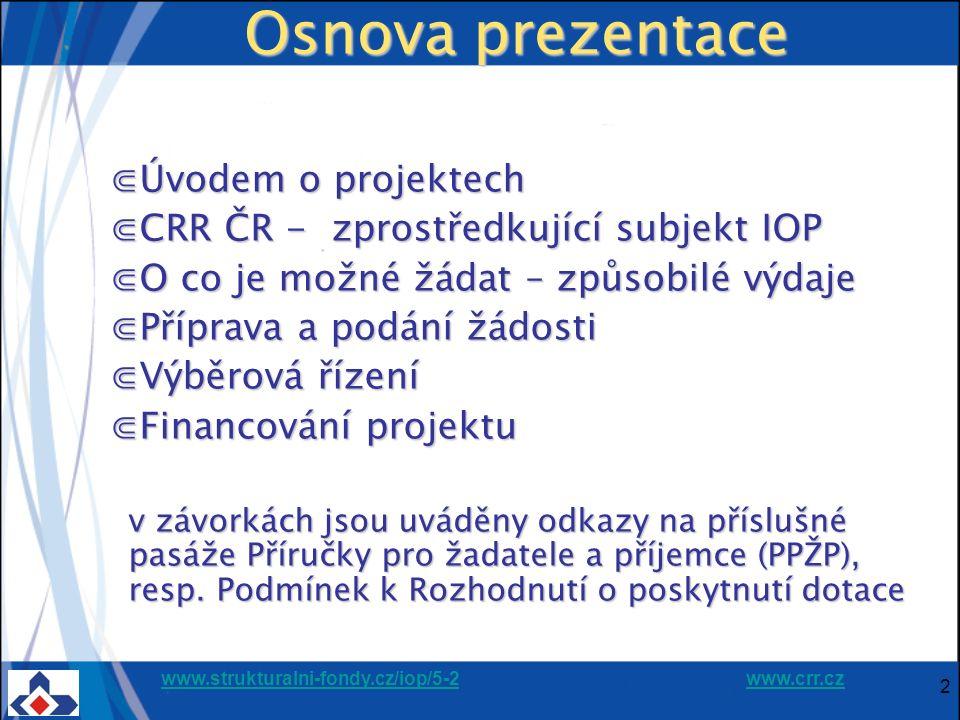 www.strukturalni-fondy.cz/iop/5-2www.strukturalni-fondy.cz/iop/5-2 www.crr.czwww.crr.cz 2 Osnova prezentace ⋐Úvodem o projektech ⋐CRR ČR - zprostředkující subjekt IOP ⋐O co je možné žádat – způsobilé výdaje ⋐Příprava a podání žádosti ⋐Výběrová řízení ⋐Financování projektu v závorkách jsou uváděny odkazy na příslušné pasáže Příručky pro žadatele a příjemce (PPŽP), resp.