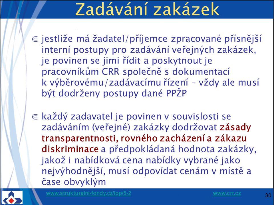 www.strukturalni-fondy.cz/iop/5-2www.strukturalni-fondy.cz/iop/5-2 www.crr.czwww.crr.cz 30 Zadávání zakázek ⋐jestliže má žadatel/příjemce zpracované přísnější interní postupy pro zadávání veřejných zakázek, je povinen se jimi řídit a poskytnout je pracovníkům CRR společně s dokumentací k výběrovému/zadávacímu řízení – vždy ale musí být dodrženy postupy dané PPŽP ⋐každý zadavatel je povinen v souvislosti se zadáváním (veřejné) zakázky dodržovat zásady transparentnosti, rovného zacházení a zákazu diskriminace a předpokládaná hodnota zakázky, jakož i nabídková cena nabídky vybrané jako nejvýhodnější, musí odpovídat cenám v místě a čase obvyklým