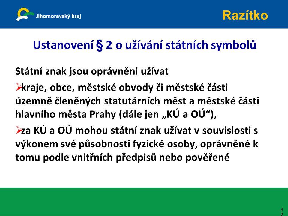 """Ustanovení § 2 o užívání státních symbolů Státní znak jsou oprávněni užívat  kraje, obce, městské obvody či městské části územně členěných statutárních měst a městské části hlavního města Prahy (dále jen """"KÚ a OÚ ),  za KÚ a OÚ mohou státní znak užívat v souvislosti s výkonem své působnosti fyzické osoby, oprávněné k tomu podle vnitřních předpisů nebo pověřené 49 Razítko"""