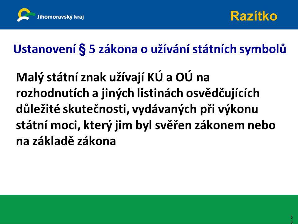 Ustanovení § 5 zákona o užívání státních symbolů Malý státní znak užívají KÚ a OÚ na rozhodnutích a jiných listinách osvědčujících důležité skutečnosti, vydávaných při výkonu státní moci, který jim byl svěřen zákonem nebo na základě zákona 50 Razítko