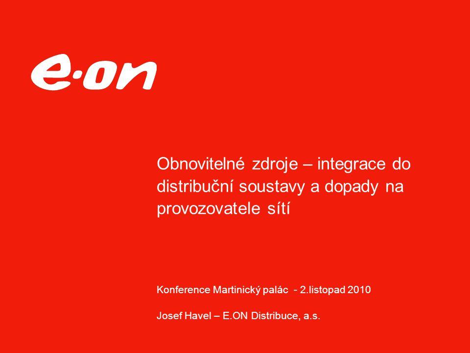 Obnovitelné zdroje – integrace do distribuční soustavy a dopady na provozovatele sítí Konference Martinický palác - 2.listopad 2010 Josef Havel – E.ON Distribuce, a.s.