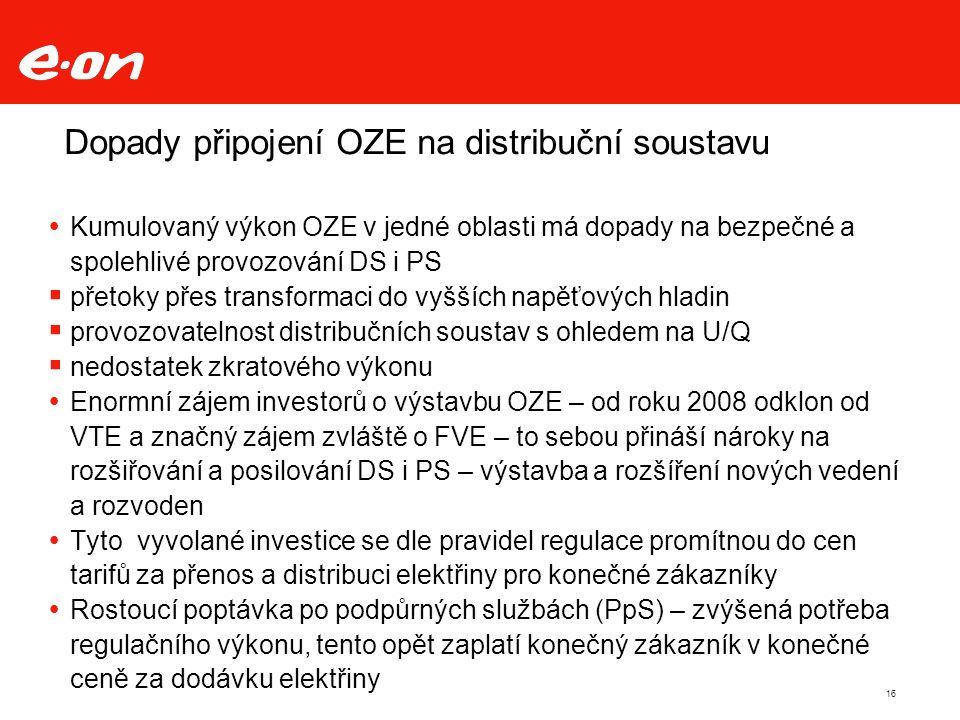 Dopady připojení OZE na distribuční soustavu  Kumulovaný výkon OZE v jedné oblasti má dopady na bezpečné a spolehlivé provozování DS i PS  přetoky přes transformaci do vyšších napěťových hladin  provozovatelnost distribučních soustav s ohledem na U/Q  nedostatek zkratového výkonu  Enormní zájem investorů o výstavbu OZE – od roku 2008 odklon od VTE a značný zájem zvláště o FVE – to sebou přináší nároky na rozšiřování a posilování DS i PS – výstavba a rozšíření nových vedení a rozvoden  Tyto vyvolané investice se dle pravidel regulace promítnou do cen tarifů za přenos a distribuci elektřiny pro konečné zákazníky  Rostoucí poptávka po podpůrných službách (PpS) – zvýšená potřeba regulačního výkonu, tento opět zaplatí konečný zákazník v konečné ceně za dodávku elektřiny 16