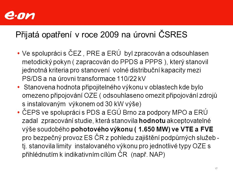 Přijatá opatření v roce 2009 na úrovni ČSRES  Ve spolupráci s ČEZ, PRE a ERÚ byl zpracován a odsouhlasen metodický pokyn ( zapracován do PPDS a PPPS ), který stanovil jednotná kriteria pro stanovení volné distribuční kapacity mezi PS/DS a na úrovni transformace 110/22 kV  Stanovena hodnota připojitelného výkonu v oblastech kde bylo omezeno připojování OZE ( odsouhlaseno omezit připojování zdrojů s instalovaným výkonem od 30 kW výše)  ČEPS ve spolupráci s PDS a EGÚ Brno za podpory MPO a ERÚ zadal zpracování studie, která stanovila hodnotu akceptovatelné výše soudobého pohotového výkonu ( 1.650 MW) ve VTE a FVE pro bezpečný provoz ES ČR z pohledu zajištění podpůrných služeb - tj.