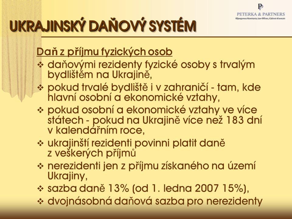 UKRAJINSKÝ DA Ň OVÝ SYSTÉM Da ň z p ř íjmu fyzických osob  da ň ovými rezidenty fyzické osoby s trvalým bydlišt ě m na Ukrajin ě,  pokud trvalé bydlišt ě i v zahraničí - tam, kde hlavní osobní a ekonomické vztahy,  pokud osobní a ekonomické vztahy ve více státech - pokud na Ukrajin ě více než 183 dní v kalendá ř ním roce,  ukrajinští rezidenti povinni platit dan ě z veškerých p ř íjm ů  nerezidenti jen z p ř íjmu získaného na území Ukrajiny,  sazba dan ě 13% (od 1.