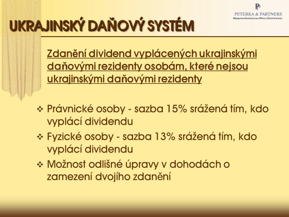 UKRAJINSKÝ DA Ň OVÝ SYSTÉM Zdan ě ní dividend vyplácených ukrajinskými da ň ovými rezidenty osobám, které nejsou ukrajinskými da ň ovými rezidenty  Právnické osoby - sazba 15% srážená tím, kdo vyplácí dividendu  Fyzické osoby - sazba 13% srážená tím, kdo vyplácí dividendu  Možnost odlišné úpravy v dohodách o zamezení dvojího zdan ě ní